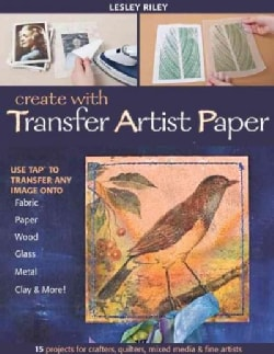 Create With Transfer Artist Paper: 15 Projects for Crafters, Quilters, Mixed Media & Fine Artists (Paperback)