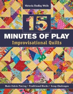 15 Minutes of Play -- Improvisational Quilts: Made-Fabric Piecing, Traditional Blocks, Scrap Challenges (Paperback)