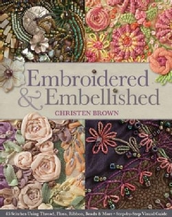 Embroidered & Embellished: 85 Stitches Using Thread, Floss, Ribbon, Beads & More: Step-by-Step Visual Guide (Paperback)