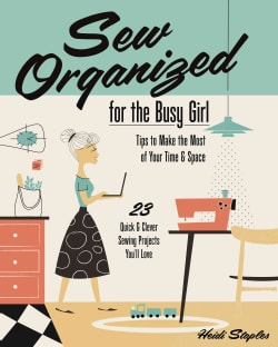 Sew Organized for the Busy Girl: Tips to Make the Most of Your Time & Space, 23 Quick & Clever Sewing Projects Yo... (Paperback)