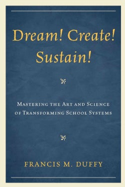 Dream! Create! Sustain!: Mastering the Art and Science of Transforming School Systems (Hardcover)