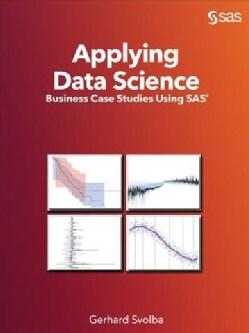 Applying Data Science: Business Case Studies Using SAS (Paperback)