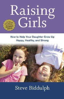 Raising Girls: How to Help Your Daughter Grow Up Happy, Healthy, and Strong (Paperback)