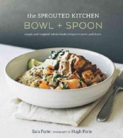 The Sprouted Kitchen Bowl + Spoon: Simple and Inspired Whole Foods Recipes to Savor and Share (Hardcover)