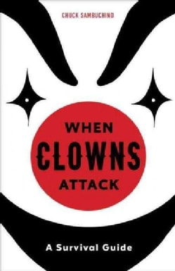 When Clowns Attack: A Guide to the Scariest People on Earth (Hardcover)