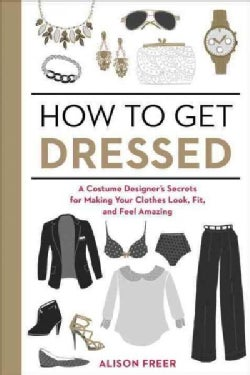 How to Get Dressed: A Costume Designer's Secrets for Making Your Clothes Look, Fit, and Feel Amazing (Paperback)