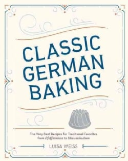 Classic German Baking: The Very Best Recipes for Traditional Favorites, from Pfeffernusse to Streuselkuchen (Hardcover)