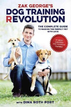 Zak George's Dog Training Revolution: The Complete Guide to Raising the Perfect Pet With Love (Paperback)