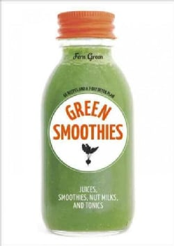Green Smoothies: Recipes for Smoothies, Juices, Nut Milks, and Tonics to Detox, Lose Weight, and Promote Whole-Bo... (Paperback)