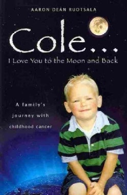 Cole...i Love You to the Moon and Back: A Family's Journey With Childhood Cancer (Paperback)