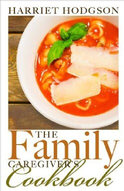 The Family Caregiver's Cookbook: Easy-fix Recipes for Busy Family Caregivers (Paperback)