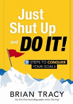 Just Shut Up and Do It!: 7 Steps to Conquer Your Goals (Hardcover)