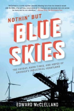 Nothin' but Blue Skies: The Heyday, Hard Times, and Hopes of America's Industrial Heartland (Paperback)