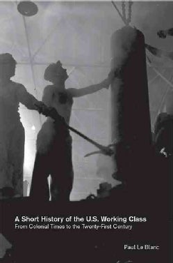 A Short History of the U.s. Working Class: From Colonial Times to the Twenty-First Century (Paperback)