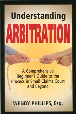 Understanding Arbitration: A Comprehensive Beginner's Guide to the Process in Small Claims Court and Beyond (Paperback)