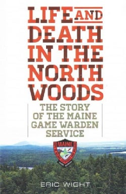 Life and Death in the North Woods: The Story of the Maine Game Warden Service (Paperback)