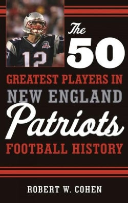 The 50 Greatest Players in New England Patriots Football History (Hardcover)
