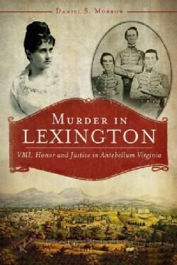 Murder in Lexington: VMI, Honor and Justice in Antebellum Virginia (Paperback)
