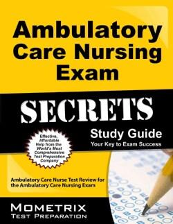 Ambulatory Care Nursing Exam Secrets: Ambulatory Care Nurse Test Review for the Ambulatory Care Nursing Exam (Paperback)