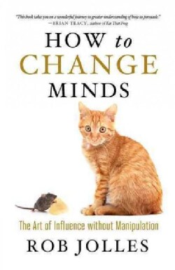 How to Change Minds: The Art of Influence Without Manipulation (Paperback)