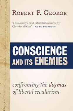 Conscience and Its Enemies: Confronting the Dogmas of Liberal Secularism (Paperback)