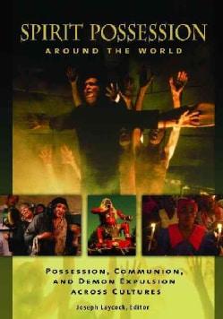 Spirit Possession Around the World: Possession, Communion, and Demon Expulsion Across Cultures (Hardcover)