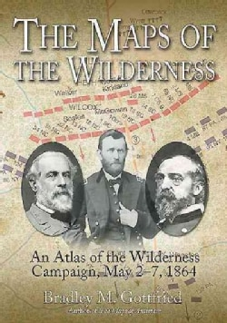 The Maps of the Wilderness: An Atlas of the Wilderness Campaign, Including all Cavalry Operations, May 2-6, 1864 (Hardcover)