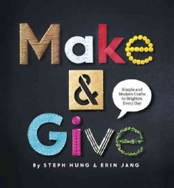Make & Give: Simple and Modern Crafts to Brighten Every Day (Hardcover)