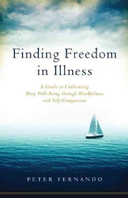 Finding Freedom in Illness: A Guide to Cultivating Deep Well-being Through Mindfulness and Self-compassion (Paperback)