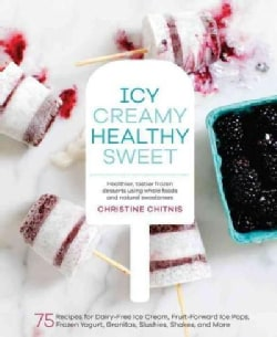 Icy, Creamy, Healthy, Sweet: 75 Recipes for Dairy-Free Ice Cream, Fruit-Forward Ice Pops, Frozen Yogurt, Granitas... (Hardcover)