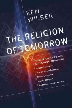 The Religion of Tomorrow: A Vision for the Future of the Great Traditions--More Inclusive, More Comprehensive, Mo... (Hardcover)