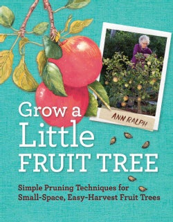 Grow a Little Fruit Tree: Simple Pruning Techniques for Growing Small-Space, Easy-Harvest Fruit Trees (Paperback)