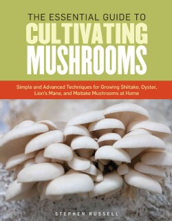 The Essential Guide to Cultivating Mushrooms: Simple and Advanced Techniques for Growing Shiitake, Oyster, Lion's... (Paperback)