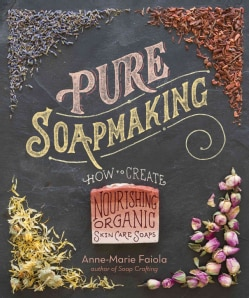 Pure Soapmaking: How to Create Nourishing, Natural Skin Care Soaps (Hardcover)