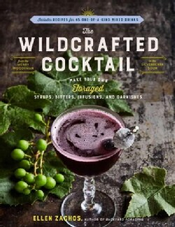 The Wildcrafted Cocktail: Make Your Own Foraged Syrups, Bitters, Infusions, and Garnishes (Hardcover)