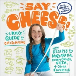 Say Cheese!: A Kid's Guide to Cheesemaking With Recipes for Mozzarella, Cream Cheese, Feta, and Other Favorites (Paperback)