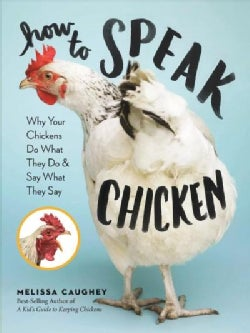 How to Speak Chicken: Why Your Chickens Do What They Do & Say What They Say (Paperback)
