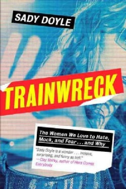Trainwreck: The Women We Love to Hate, Mock, and Fear... and Why (Hardcover)
