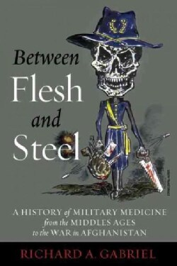 Between Flesh and Steel: A History of Military Medicine from the Middle Ages to the War in Afghanistan (Hardcover)