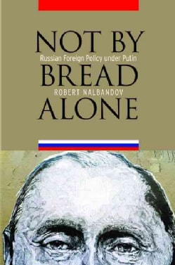 Not by Bread Alone: Russian Foreign Policy Under Putin (Hardcover)