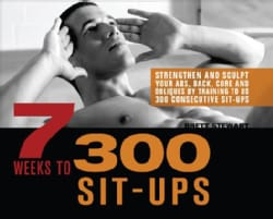 7 Weeks to 300 Sit-Ups: Strengthen and Sculpt Your Abs, Back, Core and Obliques by Training to Do 300 Consecutive... (Paperback)