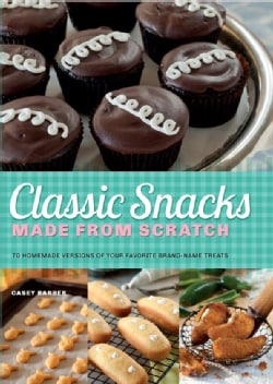 Classic Snacks Made From Scratch: 70 Homemade Versions of Your Favorite Brand-Name Treats (Paperback)