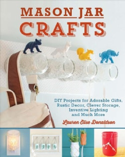 Mason Jar Crafts: DIY Projects for Adorable and Rustic Decor, Clever Storage, Inventive Lighting and Much, Much More (Paperback)