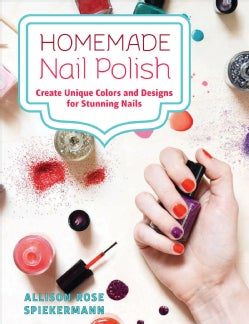 Homemade Nail Polish: Create Unique Colors and Designs for Stunning Nails (Hardcover)