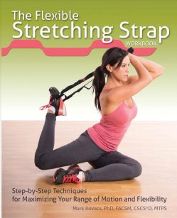 The Flexible Stretching Strap Workbook: Step-by-Step Techniques for Maximizing Your Range of Motion and Flexibility (Paperback)
