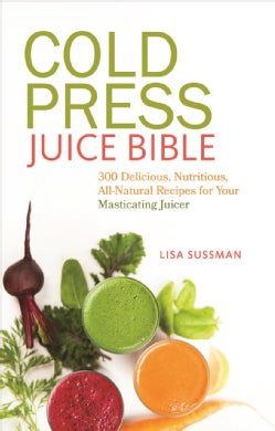 Cold Press Juice Bible: 300 Delicious, Nutritious, All-Natural Recipes for Your Masticating Juicer (Paperback)