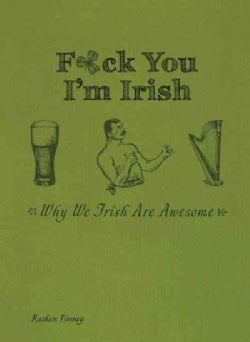 F*ck You, I'm Irish: Why We Irish Are Awesome (Hardcover)
