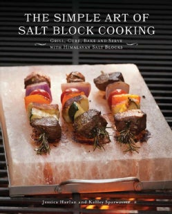The Simple Art of Salt Block Cooking: Grill, Cure, Bake and Serve With Himalayan Salt Blocks (Hardcover)
