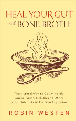 Heal Your Gut With Bone Broth: The Natural Way to Get Minerals, Amino Acids, Gelatin and Other Vital Nutrients to... (Paperback)
