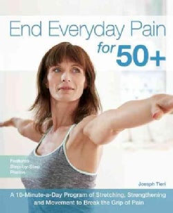 End Everyday Pain for 50+: A 10-Minute-a-Day Program of Stretching, Strengthening and Movement to Break the Grip ... (Paperback)